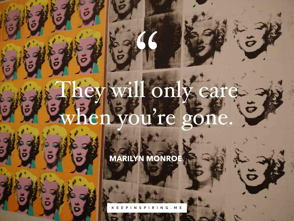 "Marilynn Monroe quote ""They will only care when you're gone"""