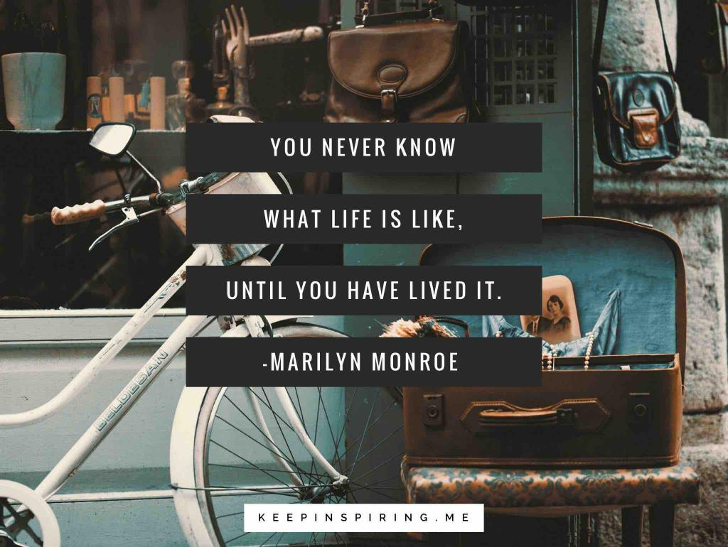 "Marilyn Monroe quote ""You never know what life is like, until you have lived it"""