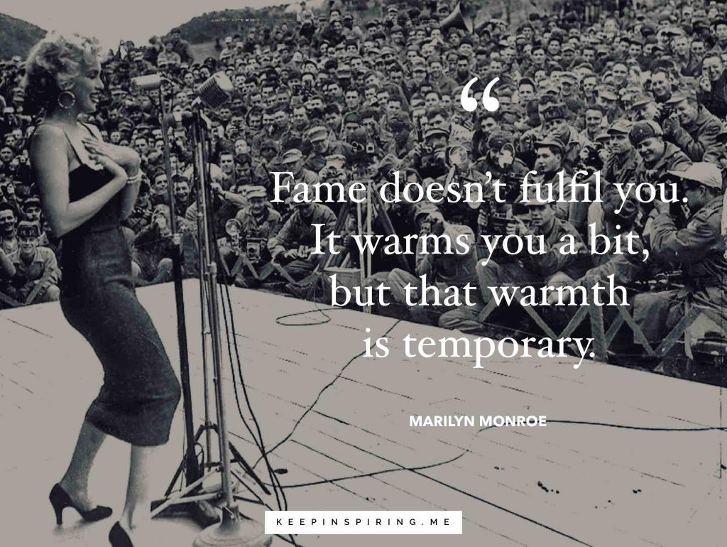 "Marilyn Monroe quote ""Fame doesn't fulfill you. It warms you a bit, but that warmth is temporary"""