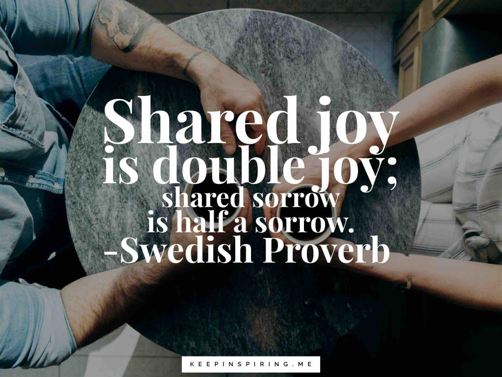 "Swedish Proverb ""Shared joy is a double joy; shared sorrow is half a sorrow"""