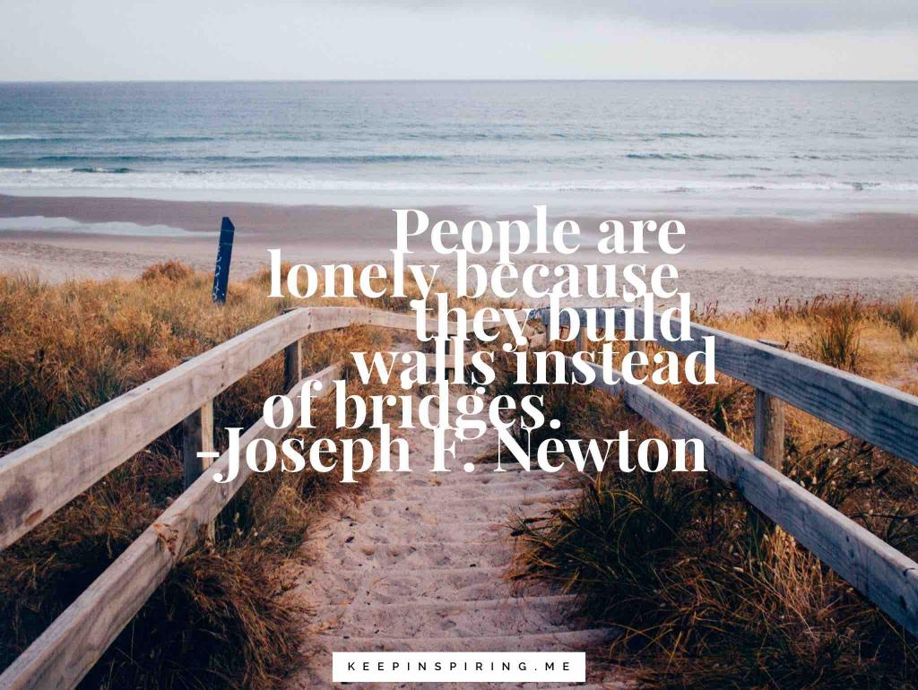 "Joseph Newton quote ""People are lonely because they build walls instead of bridges"""