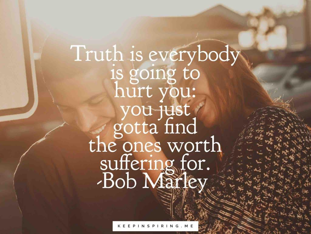 "Bob Marley relationship quote ""Truth is everybody is going to hurt you: you just gotta find the ones worth suffering for"""