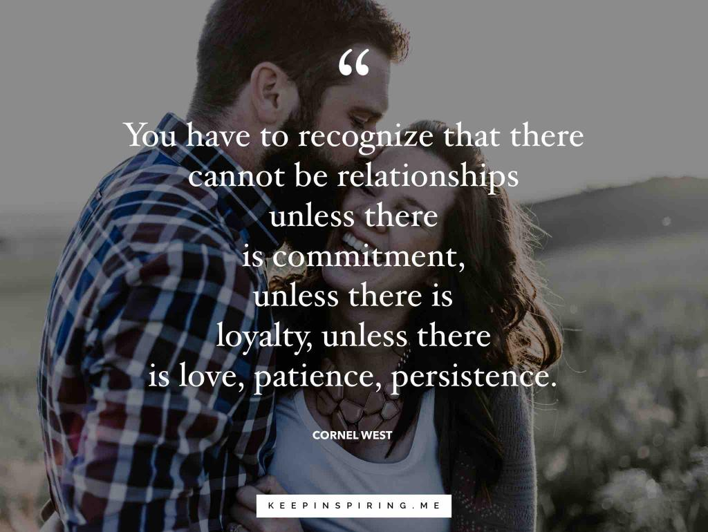 "Cornel West quote ""We have to recognize that there cannot be relationships unless there is commitment, unless there is loyalty, unless there is love, patience, persistence"""