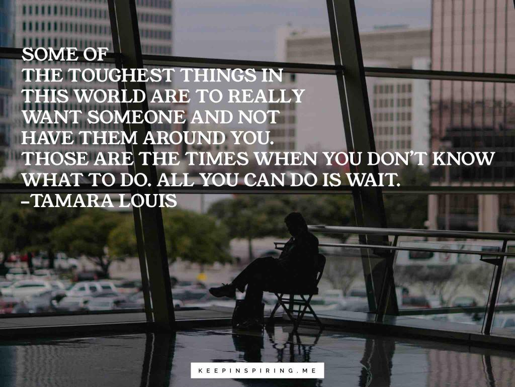 """Tamara Louis quote """"Some of the toughest things in this world are to really want someone and not have them around you. Those are the times when you don't know what to do. All you can do is wait"""""""