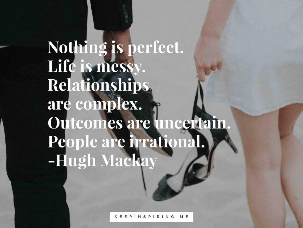 "Hugh Mackay quote ""Nothing is perfect. Life is messy. Relationships are complex. Outcomes are uncertain. People are irrational"""