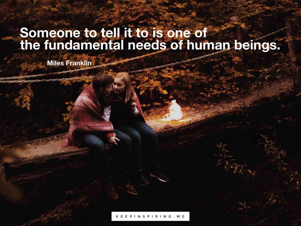 "Miles Franklin relationship quote ""Someone to tell it to is one of the fundamental needs of human beings"""