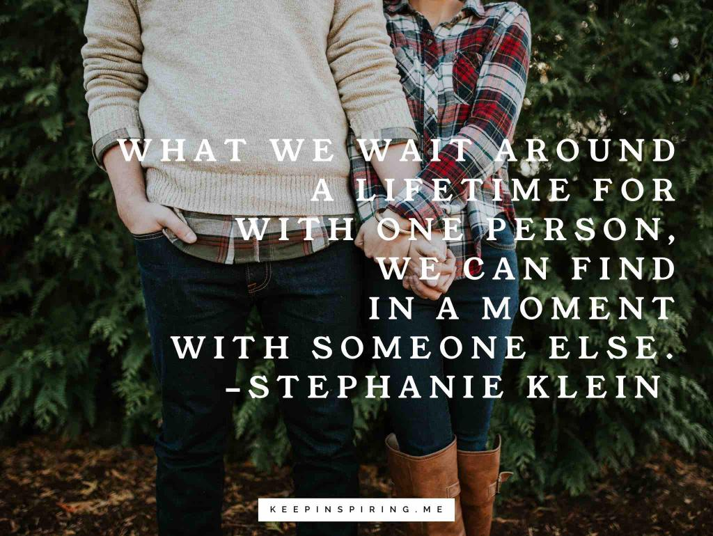 """Stephanie Klein relationships quote """"What we wait around a lifetime for with one person, we can find in a moment with someone else"""""""