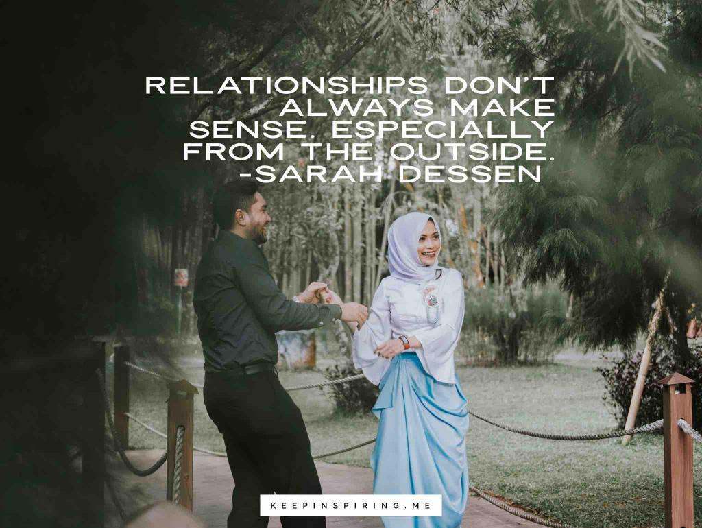 "Sarah Dessen quote ""Relationships don't always make sense. Especially from the outside"""