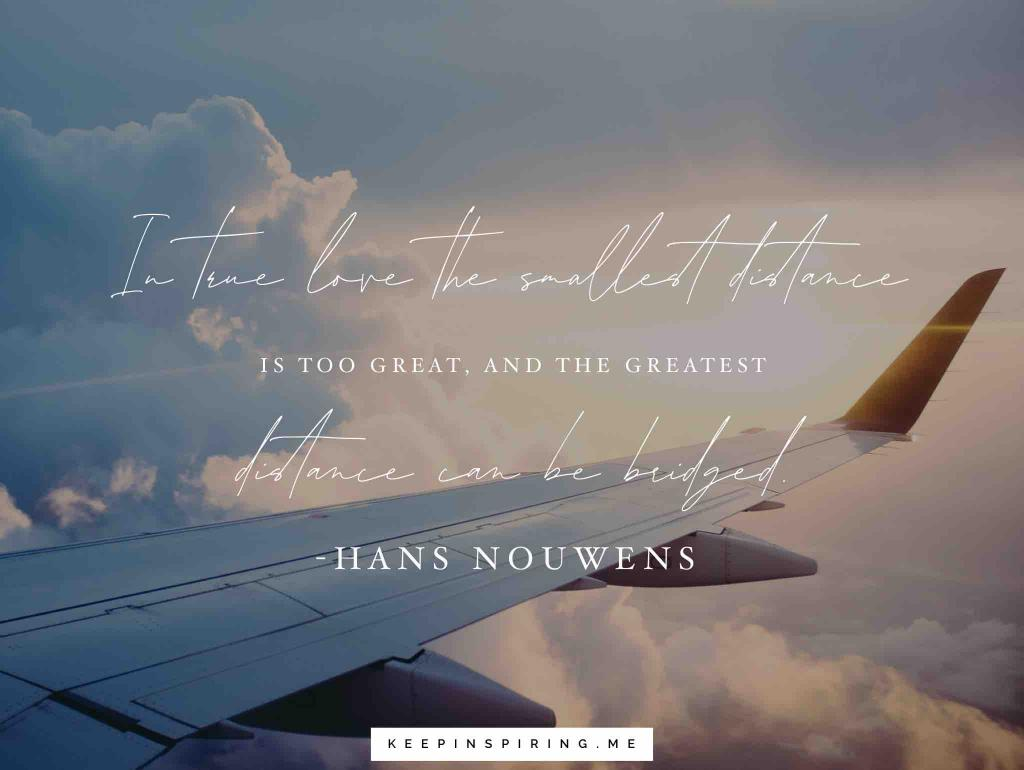 """Hans Nouwens long distance relationship quote """"In true love the smallest distance is too great, and the greatest distance can be bridged"""""""