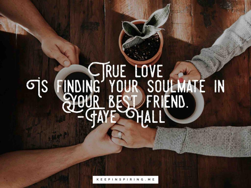 "Faye Hall soulmate quote ""True love is finding your soulmate in your best friend"""