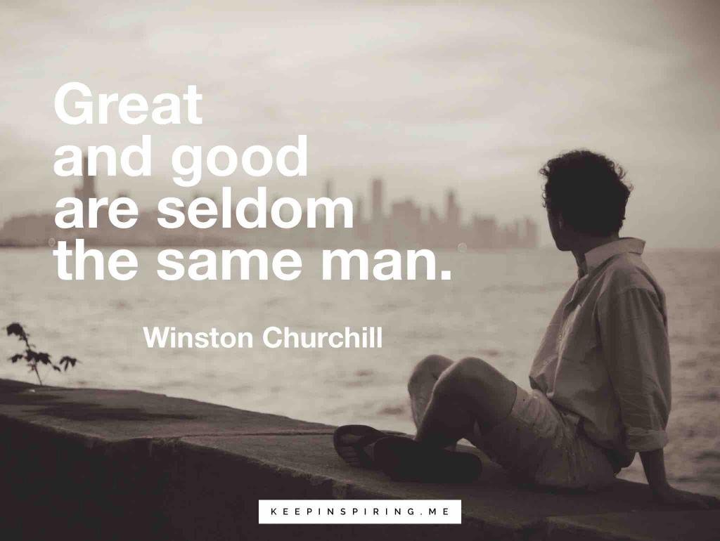 """Great and good are seldom the same man"""
