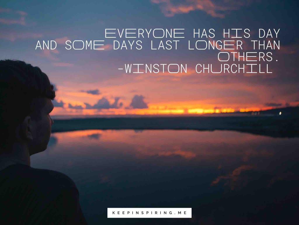 """Everyone has his day and some days last longer than others"""