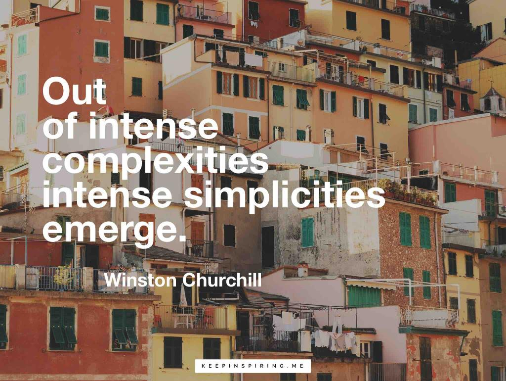 "Winston Churchill quote ""Out of intense complexities intense simplicities emerge"""