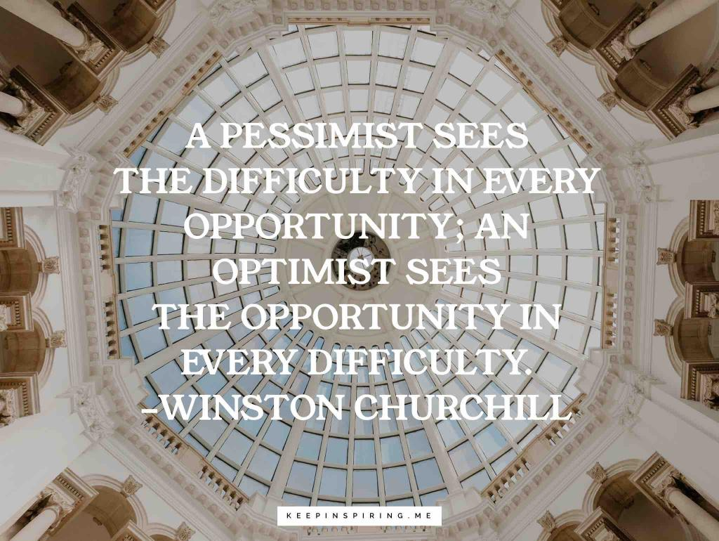 """A pessimist sees the difficulty in every opportunity; an optimist sees the opportunity in every difficulty"""