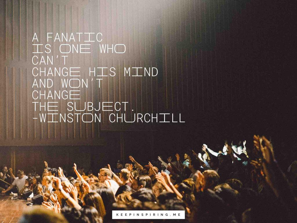 "Churchill quote ""A fanatic is one who can't change his mind and won't change the subject"""