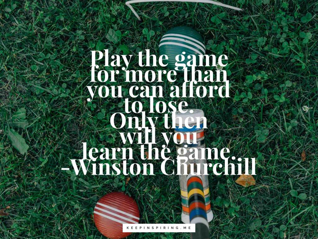 """Play the game for more than you can afford to lose. Only then will you learn the game"""