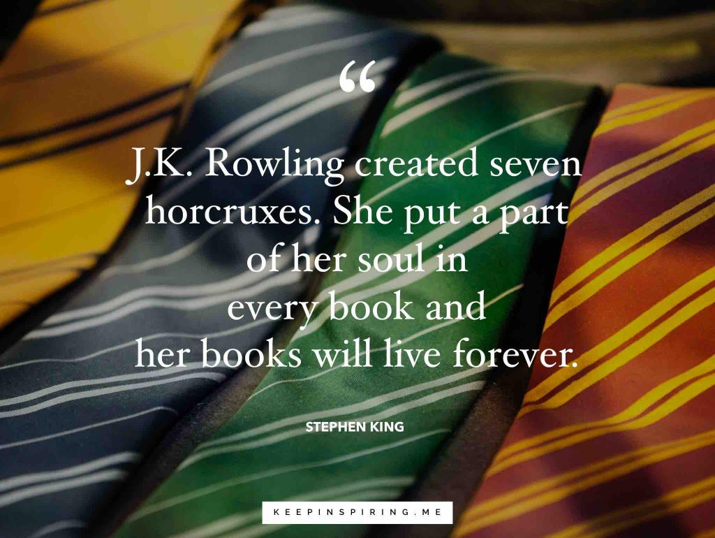 "Stephen King quote ""JK Rowling created seven horcruxes. She put a part of her soul in every book and her books will live forever"""