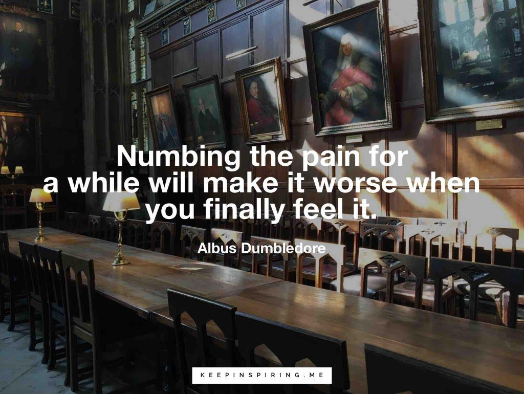 "Dumbledore quote ""Numbing the pain for a while will make it worse when you finally feel it"""