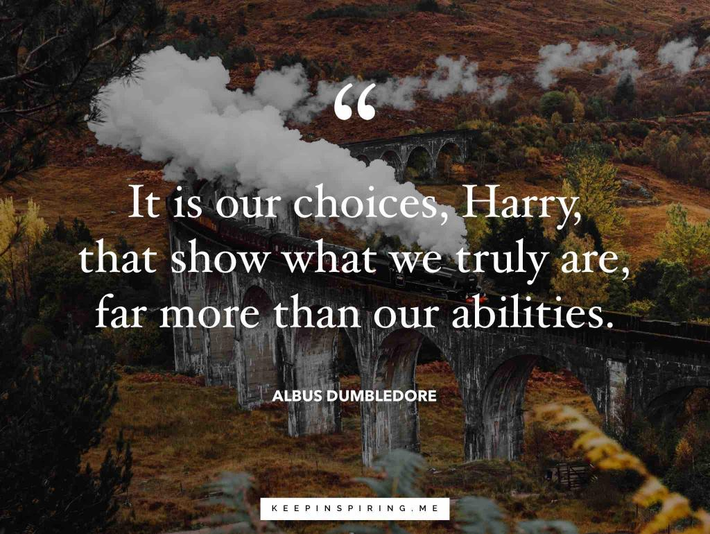 "Dumbledore quote ""It is our choices, Harry, that show what we truly are, far more than our abilities"""