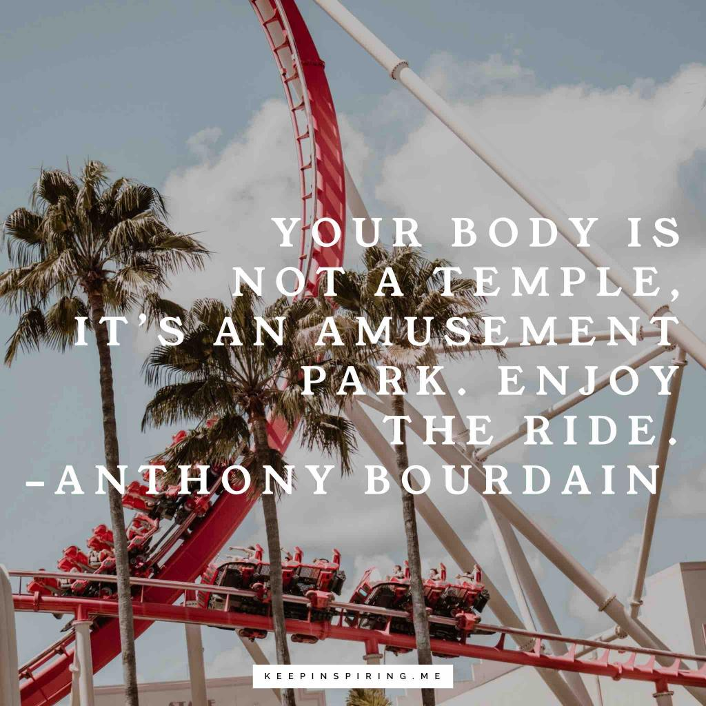 """Anthony Bourdain Adventure Quote """"Your body is not a temple, it's an amusement park. Enjoy the ride"""""""
