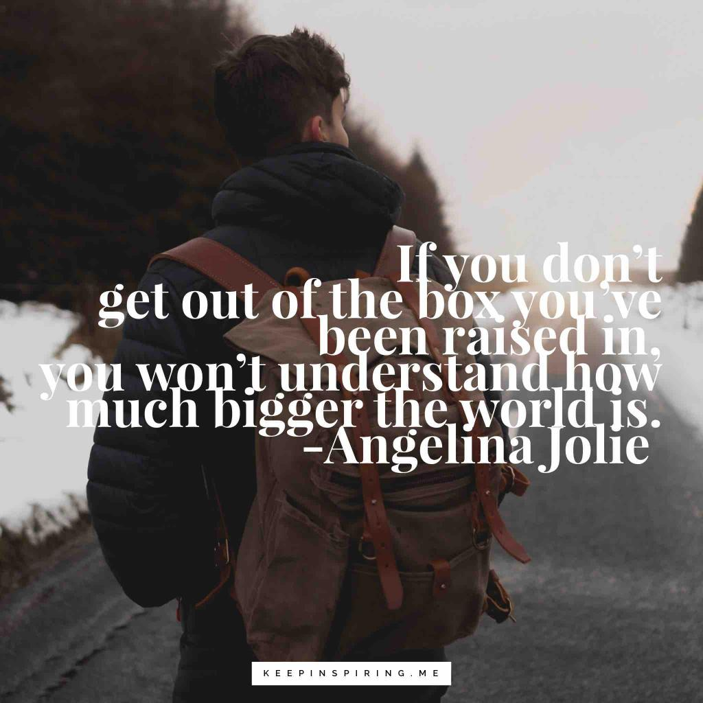 """Angelina Jolie quote """"If you don't get out of the box you've been raised in, you won't understand how much bigger the world is"""""""