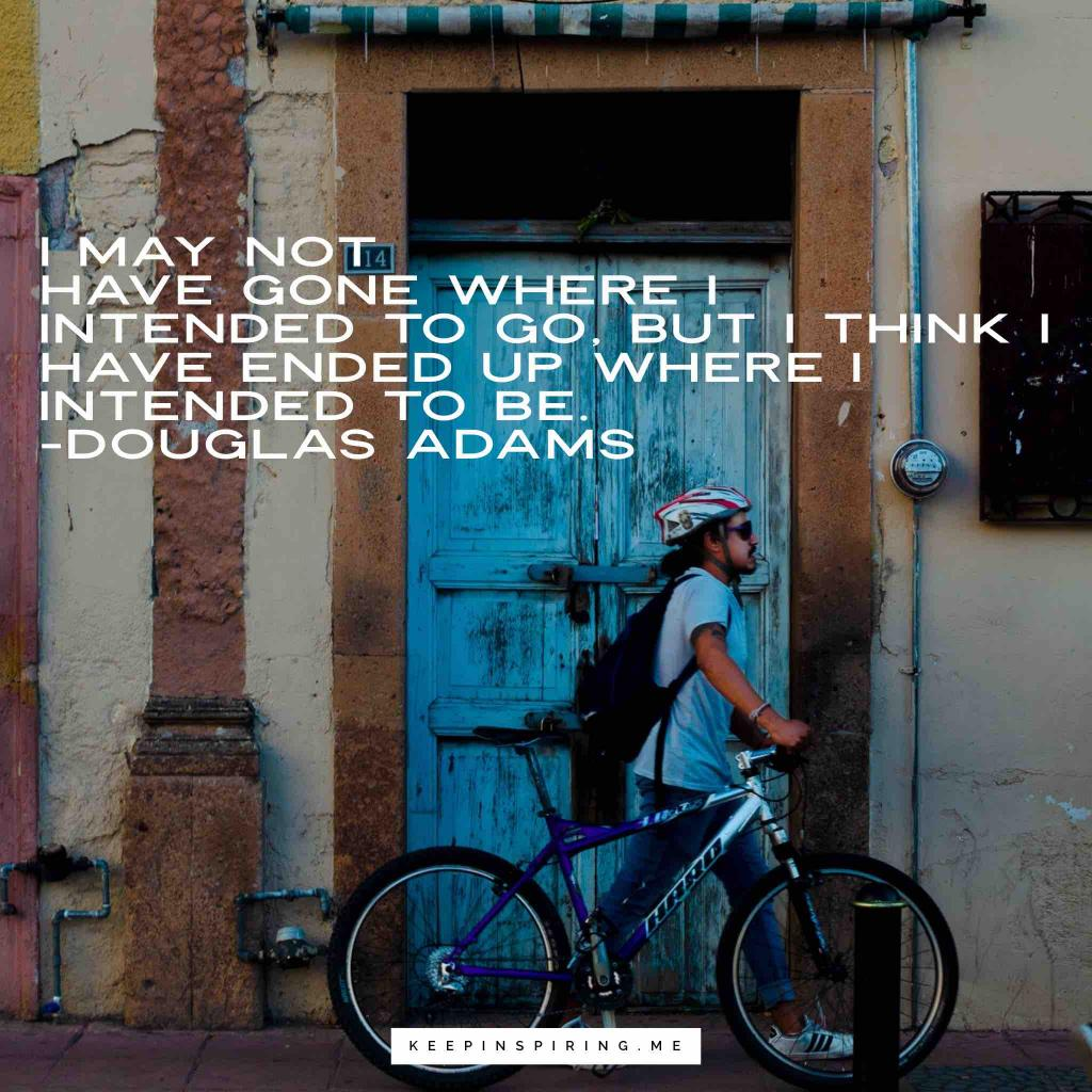 """Douglas Adams Adventure Quote """"I may not have gone where I intended to go, but I think I have ended up where I intended to be"""""""