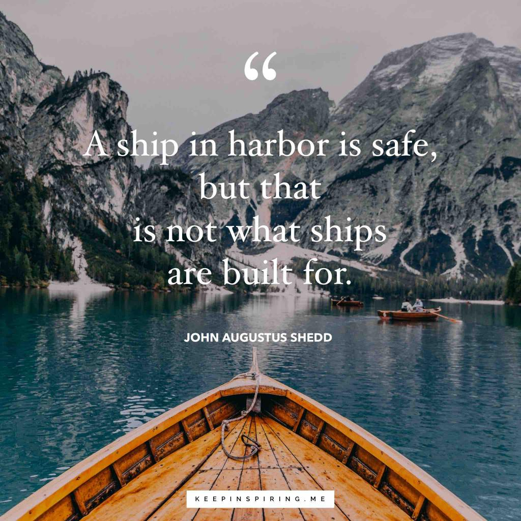 "John Augustus Shedd quote ""A ship in harbor is safe, but that is not what ships are built for"""