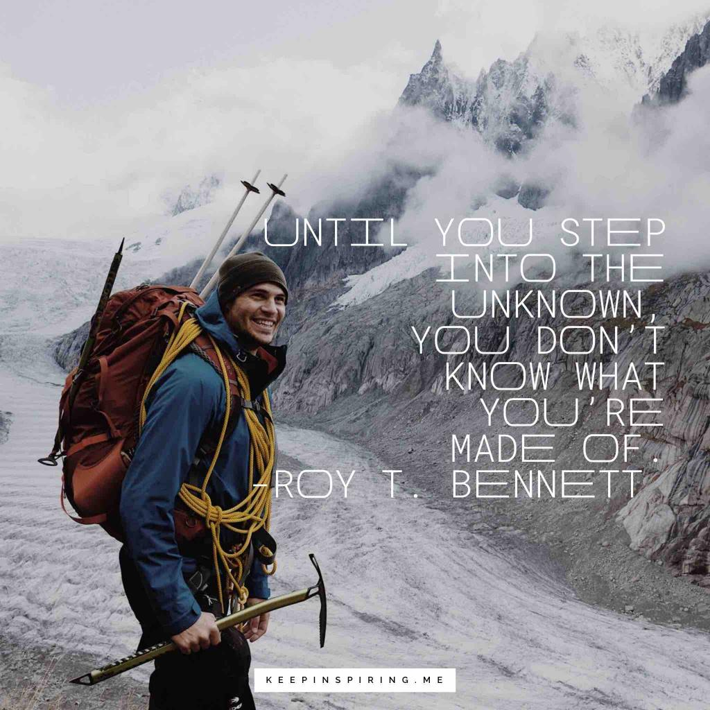 "Roy T Bennett adventure quote ""Until you step into the unknown, you don't know what you're made of"""