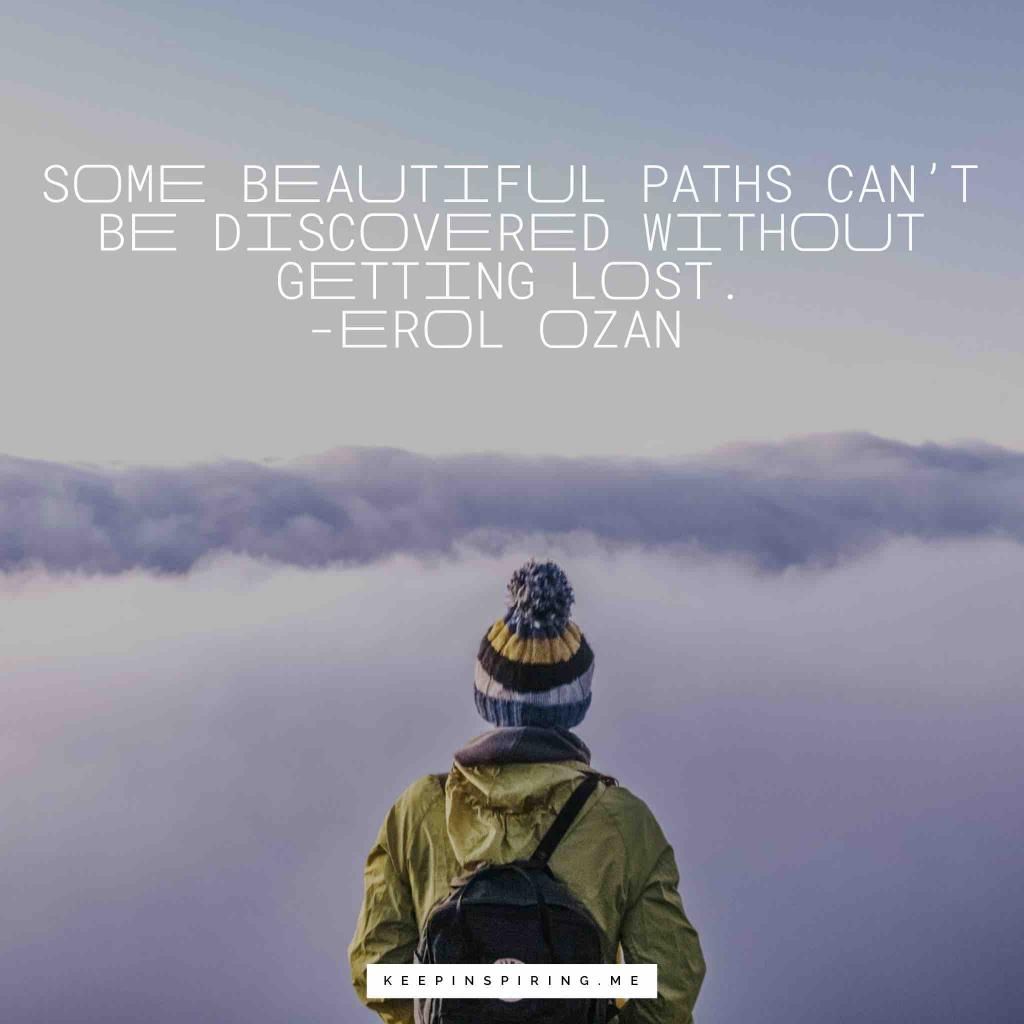 "Erol Ozan Adventure Quote ""Some beautiful paths can't be discovered without getting lost"""