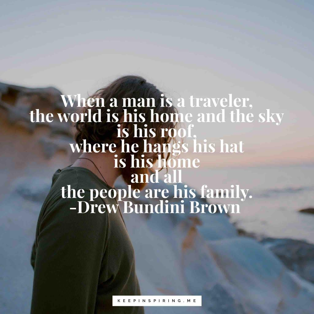 "Drew Bundini Brown quote ""When a man is a traveler, the world is his home and the sky is his roof, where he hangs his hat is his home and all the people are his family"""
