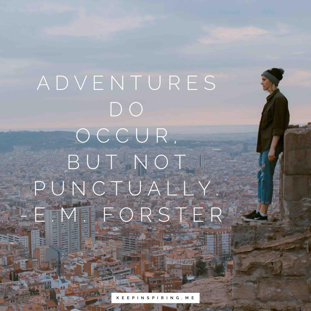"E.M. Forster quote ""Adventures do occur, but not punctually"""