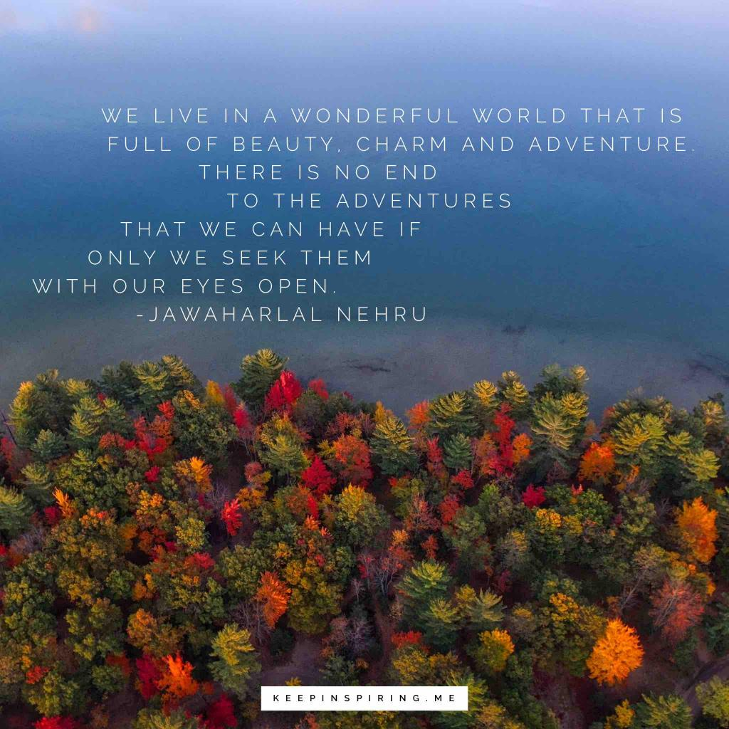 "Jawaharlal Nehru Adventure Quote ""We live in a wonderful world that is full of beauty, charm and adventure. There is no end to the adventures that we can have if only we seek them with our eyes open"""