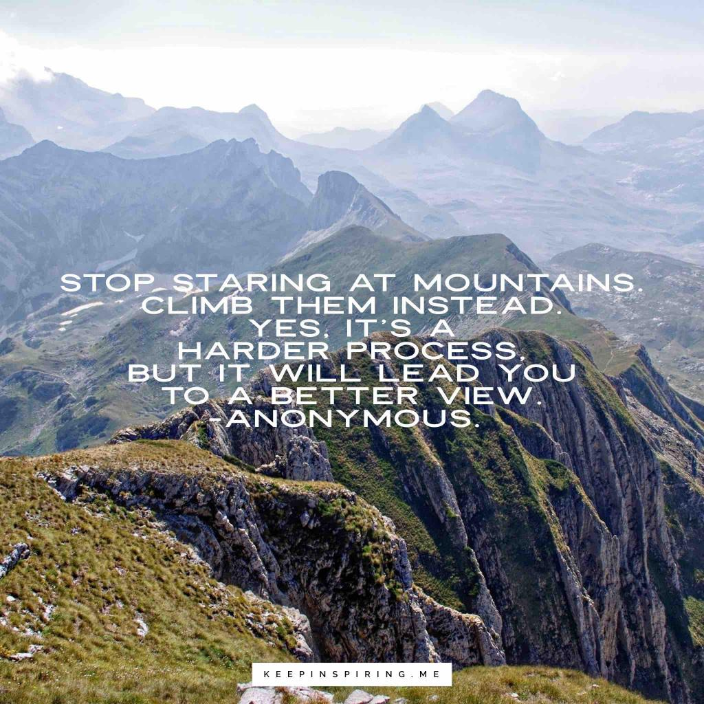 "Anonymous adventure quote ""Stop staring at mountains. Climb them instead, yes, it's a harder process but it will lead you to a better view"""