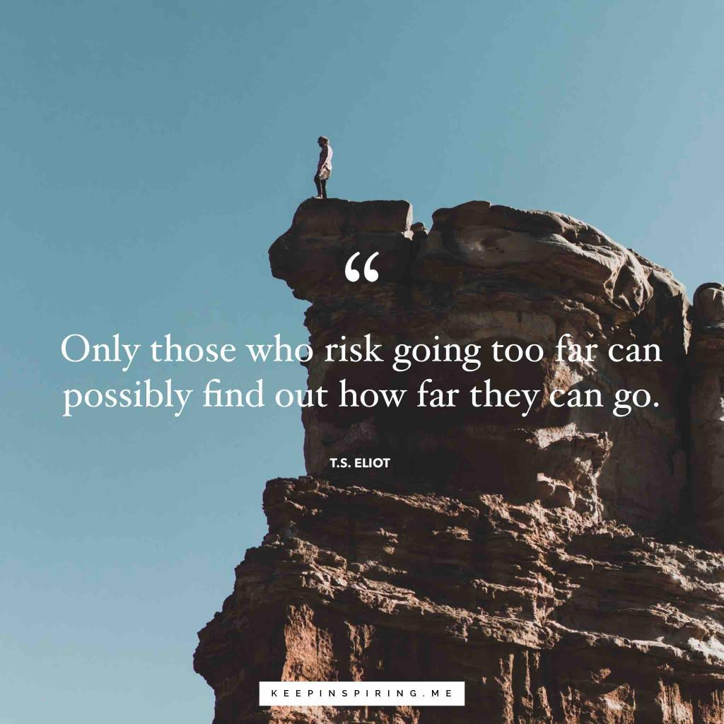 "T.S. Eliot Adventure quote ""Only those who risk going too far can possibly find out how far they can go"""