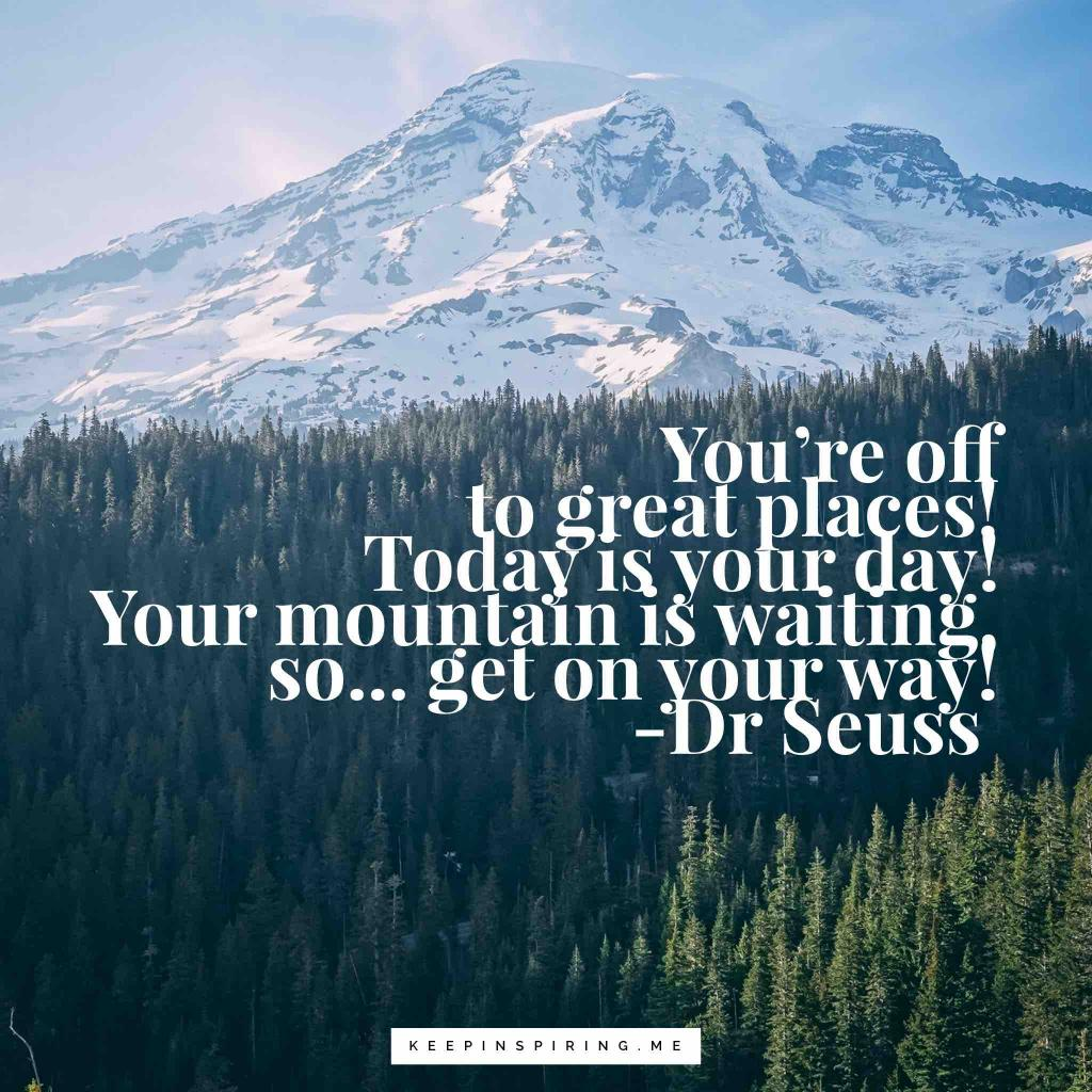 "Dr Seuss Adventure quote ""You're off to Great Places! Today is your day! Your mountain is waiting, so… get on your way!"""