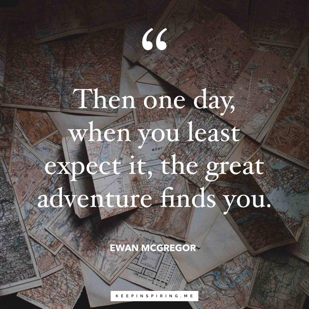 "Ewan McGregor adventure quote ""Then one day, when you least expect it, the great adventure finds you"""