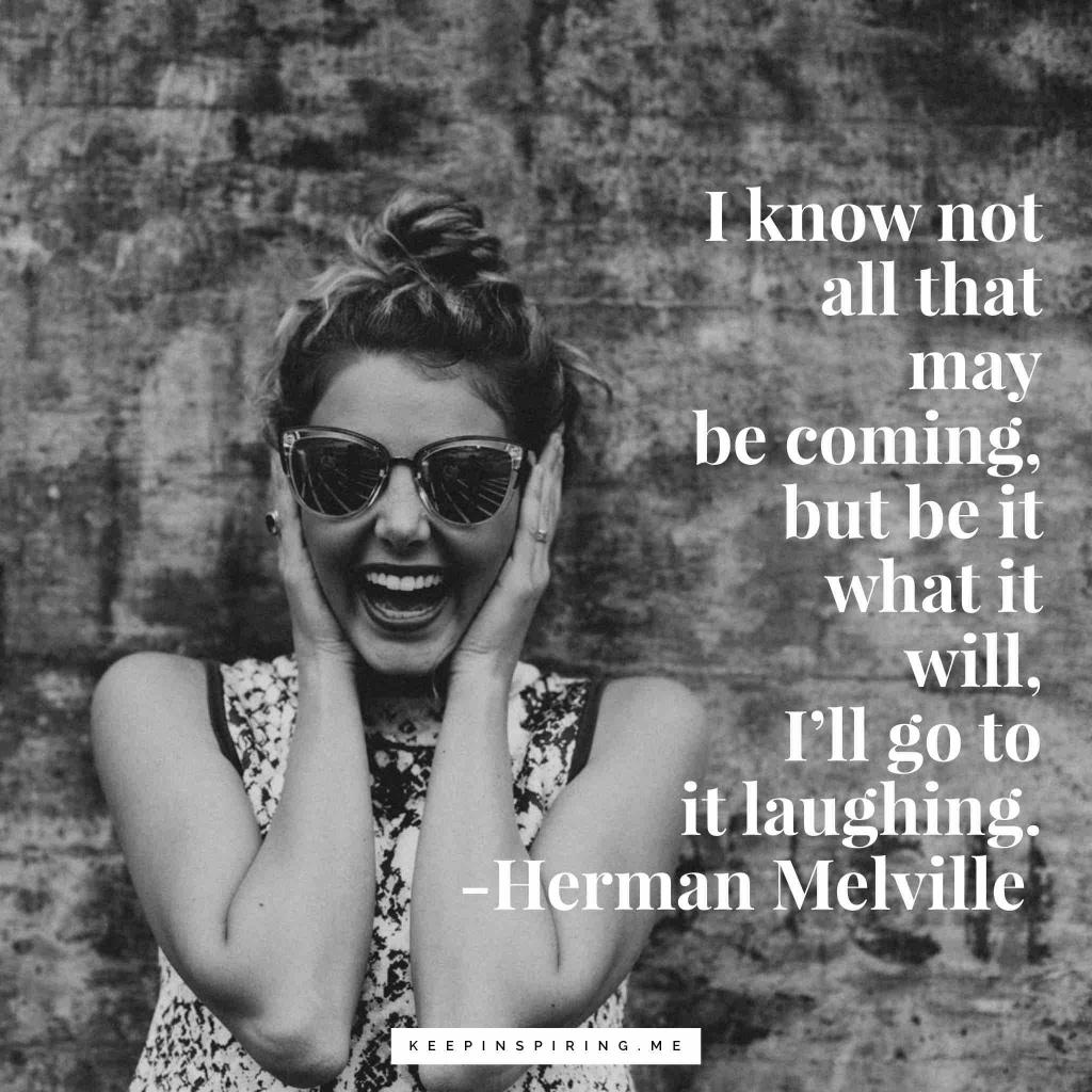 "Herman Melville quote ""I know not all that may be coming, but be it what it will, I'll go to it laughing"""
