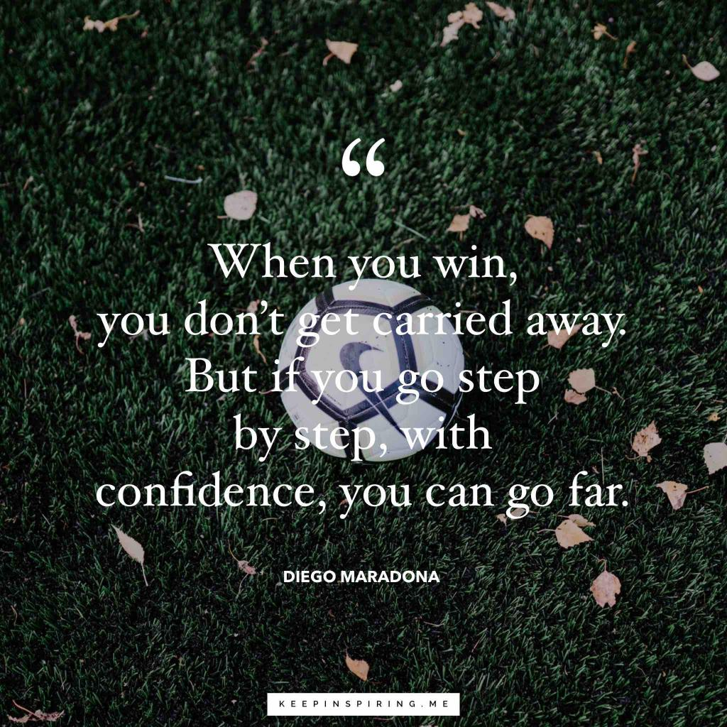 "Diego Maradona quote ""When you win, you don't get carried away. But if you go step by step, with confidence, you can go far"""