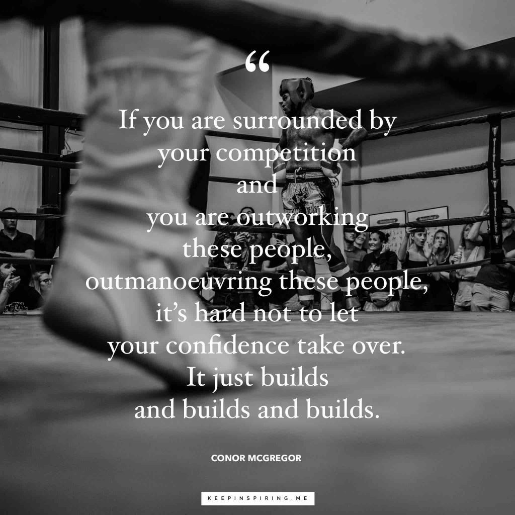"Conor McGregor quote ""If you are surrounded by your competition and you are outworking these people, outmaneuvering these people, it's hard not to let your confidence take over. It just builds and builds and builds"""