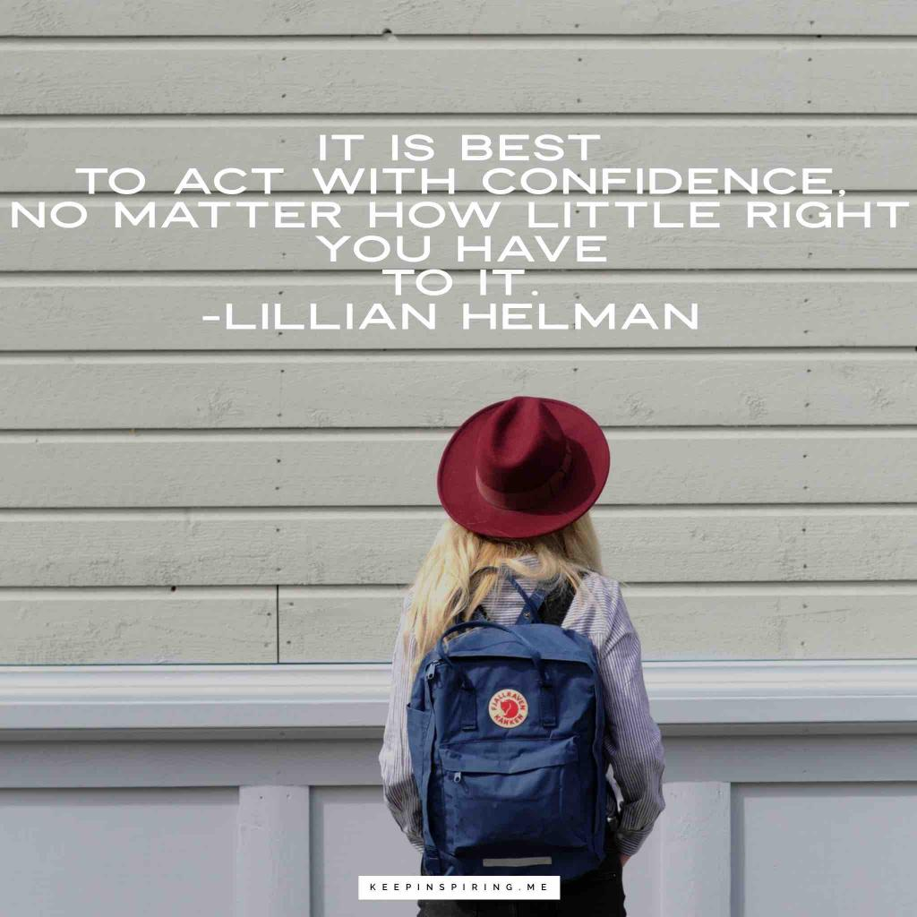 "Lillian Helman quote ""It is best to act with confidence, no matter how little right you have to it"""