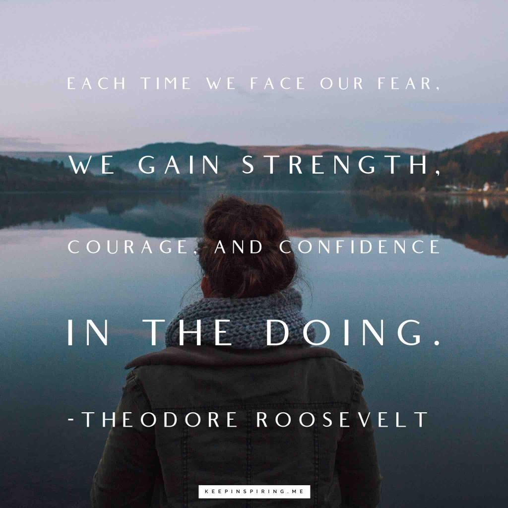 "Teddy Roosevelt quote ""Each time we face our fear, we gain strength, courage, and confidence in the doing"""