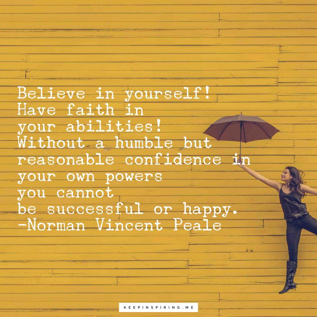 "Norman Vincent Peale Quote ""Believe in yourself! Have faith in your abilities! Without a humble but reasonable confidence in your own powers you cannot be successful or happy"""
