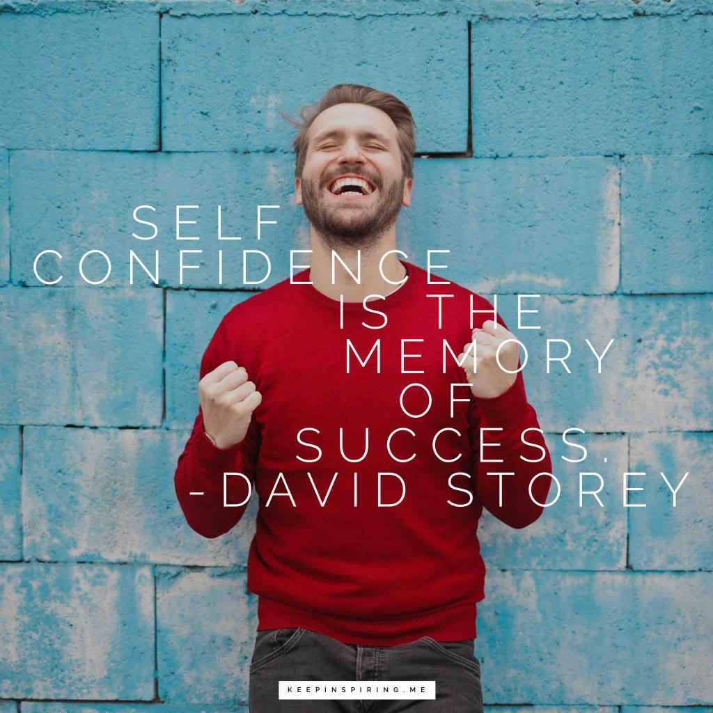 "David Storey confidence quote""Self-confidence is the memory of success"""