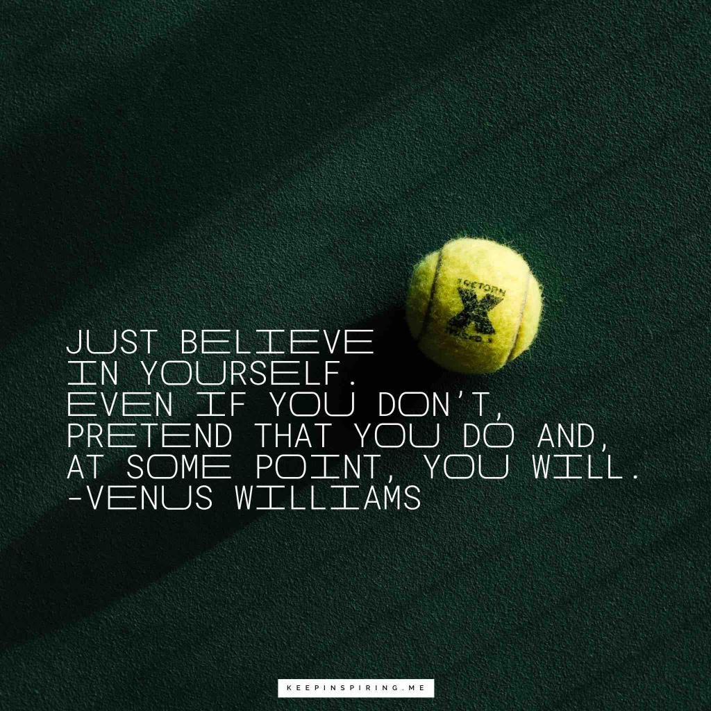 "Venus Williams self-belief quote ""Just believe in yourself. Even if you don't, pretend that you do and, at some point, you will"""
