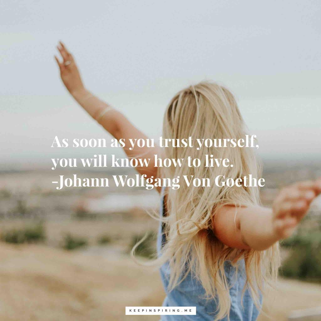 "Johann Wolfgang von Goethe quote ""As soon as you trust yourself, you will know how to live"""