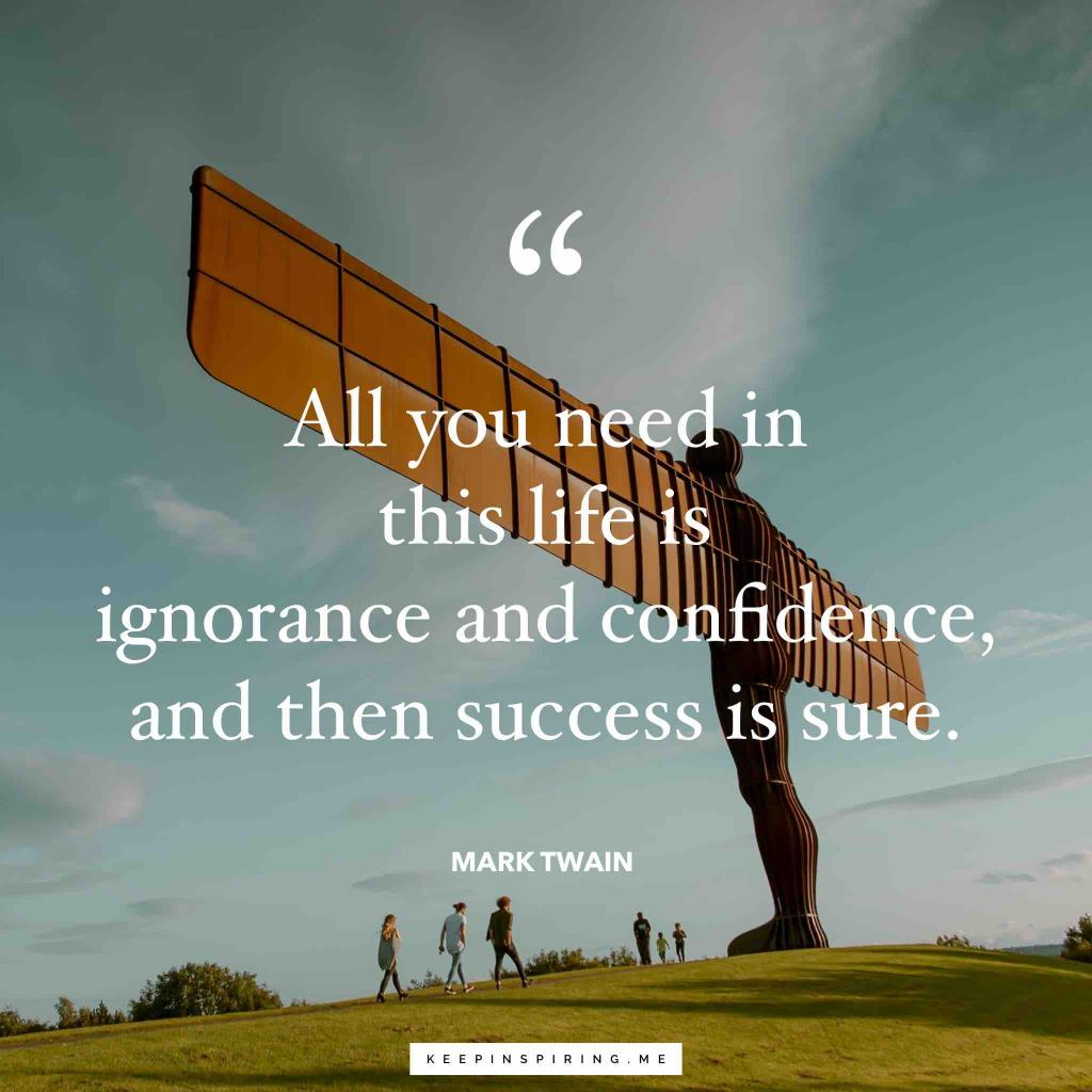 "Mark Twain confidence quote ""All you need in this life is ignorance and confidence, and then success is sure"""