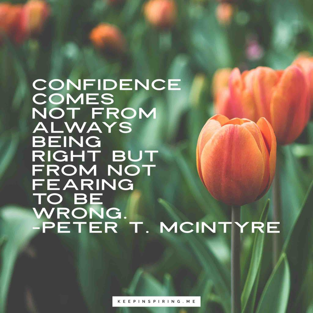 "Peter T. McIntyre quote ""Confidence comes not from always being right but from not fearing to be wrong"""