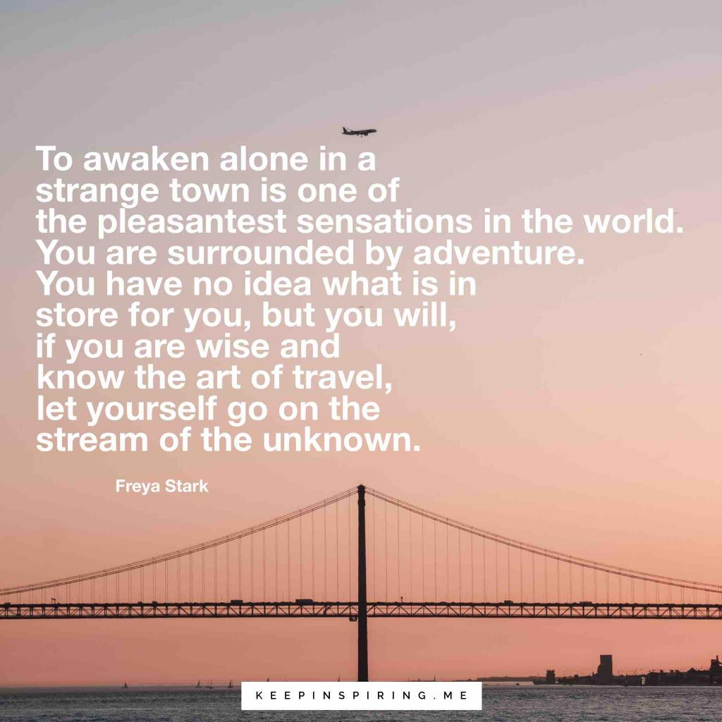 "Freya Stark Quote ""To awaken alone in a strange town is one of the pleasantest sensations in the world. You are surrounded by adventure. You have no idea of what is in store for you, but you will, if you are wise and know the art of travel, let yourself go on the stream of the unknown"""