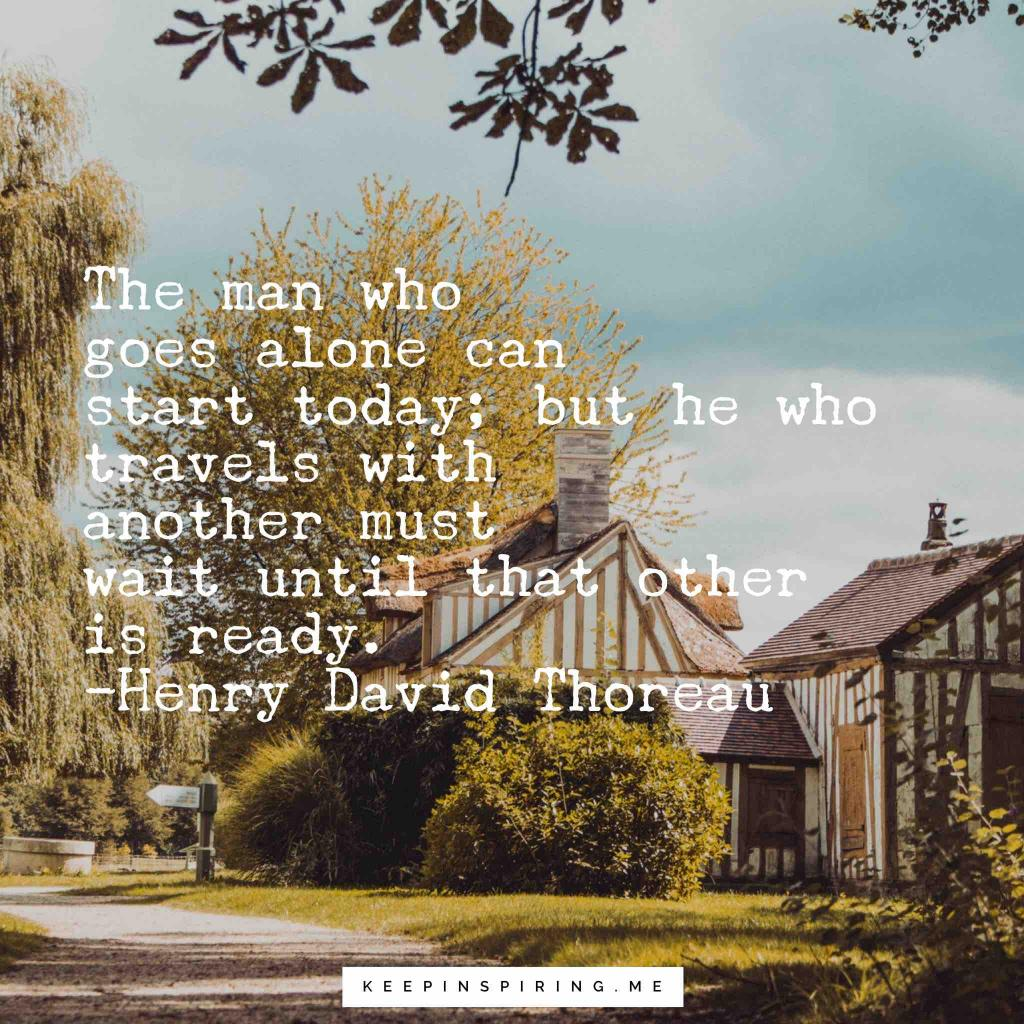 "Thoreau Quote ""The man who goes alone can start today; but he who travels with another must wait until that other is ready"""