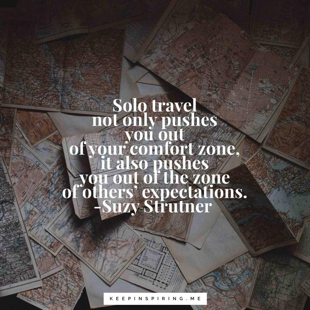 "Suzy Strutner Quote ""Solo travel not only pushes you out of your comfort zone, it also pushes you out of the zone of others' expectations"""